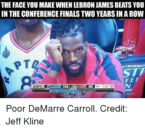Fetli: THE FACE YOU MAKE WHEN LEBRON JAMES BEATS YOU  IN THE CONFERENCE FINALS TWO YEARSINAROW  (ONBAMEMES  FET  CLE 10G  ATH 3:08  BEASTERN CONFERENCE FINALS CLE LEADS 3-2 Poor DeMarre Carroll. Credit: Jeff Kline