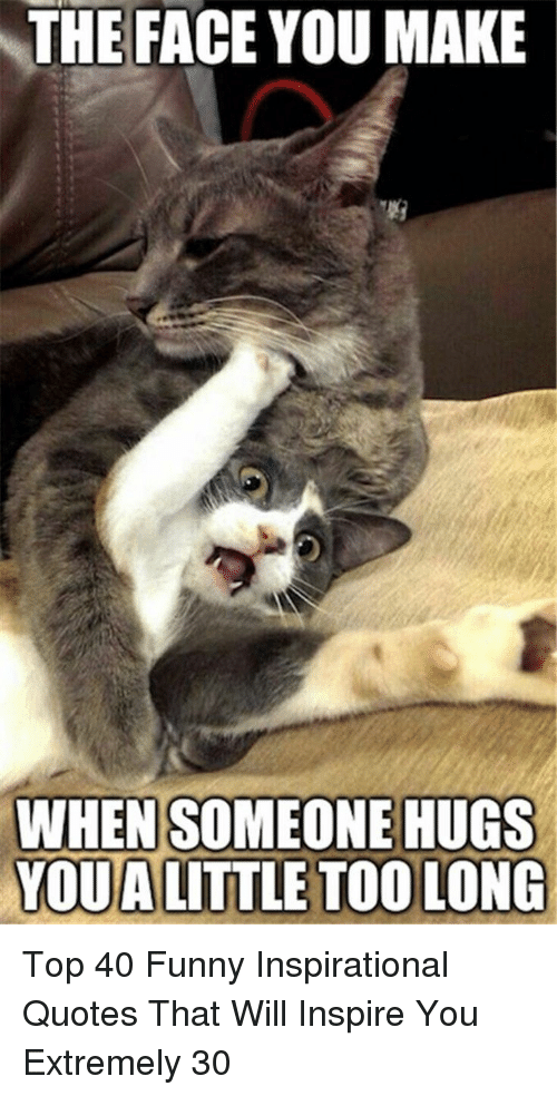 Face You Make When: THE FACE YOU MAKE  WHEN SOMEONE HUGS  YOUA LITTLE TOO LONG Top 40 Funny Inspirational Quotes That Will Inspire You Extremely 30