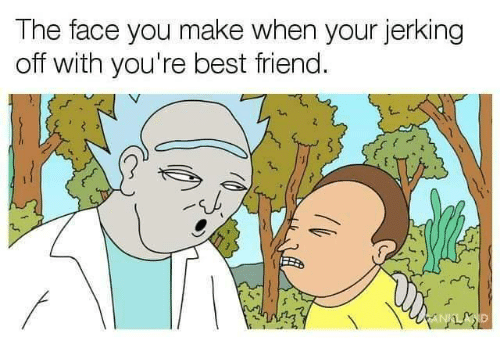 Face You Make When: The face you make when your jerking  off with you're best friend.