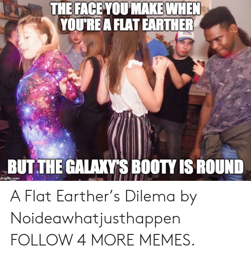 Face You Make When: THE FACE YOU MAKE WHEN  YOU'RE A FLAT EARTHER  BUT THE GALAXY'S BOOTY IS ROUND  imgflip.com A Flat Earther's Dilema by Noideawhatjusthappen FOLLOW 4 MORE MEMES.