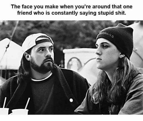 Face You Make When: The face you make when you're aroun  d that one  friend who is constantly saying stupid shit.