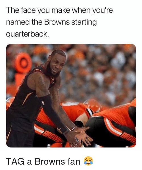 Face You Make When: The face you make when you're  named the Browns starting  quarterback. TAG a Browns fan 😂