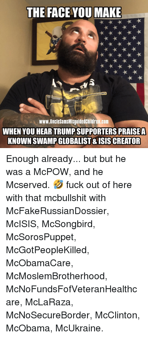 Trump Supporters: THE FACE YOU MAKE  www.UncleSamsMisguidedchildren.com  WHEN YOU HEAR TRUMP SUPPORTERS PRAISEA  KNOWN SWAMP GLOBALIST & ISISCREATOR Enough already... but but he was a McPOW, and he Mcserved. 🤣 fuck out of here with that mcbullshit with McFakeRussianDossier, McISIS, McSongbird, McSorosPuppet, McGotPeopleKilled, McObamaCare, McMoslemBrotherhood, McNoFundsFofVeteranHealthcare, McLaRaza, McNoSecureBorder, McClinton, McObama, McUkraine.