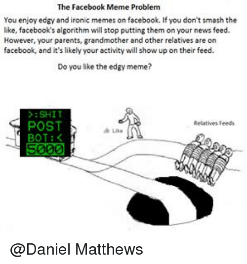 Facebook Memes: The Facebook Meme Problem  You enjoy edgy and ironic memes on facebook. If you don't smash the  like, facebook's algorithm will stop putting them on your news feed.  However, your parents, grandmother and other relatives are on  facebook, and it's likely your activity will show up on their feed.  Do you like the edgy meme?  SHIT  POST  Relatives Feeds  BOT  5000 @Daniel Matthews