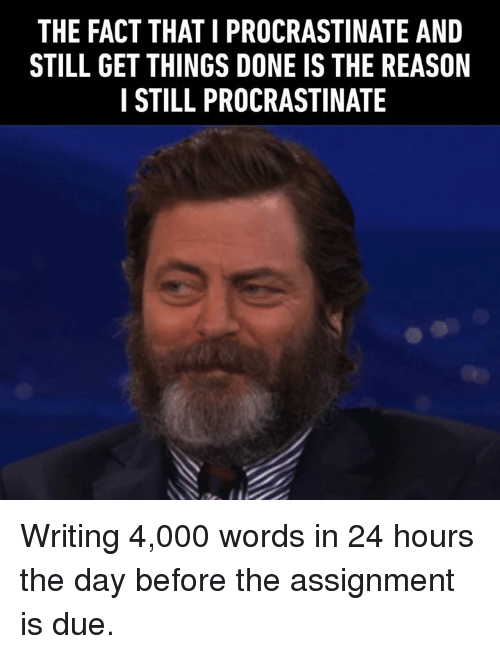 Dank, Reason, and 🤖: THE FACT THAT I PROCRASTINATE AND  STILL GET THINGS DONE IS THE REASON  I STILL PROCRASTINATE Writing 4,000 words in 24 hours the day before the assignment is due.