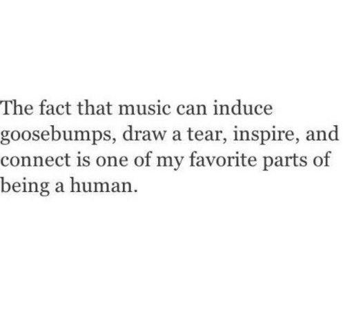 goosebumps: The fact that music can induce  goosebumps, draw a tear, inspire, and  connect is one of my favorite parts of  being a human
