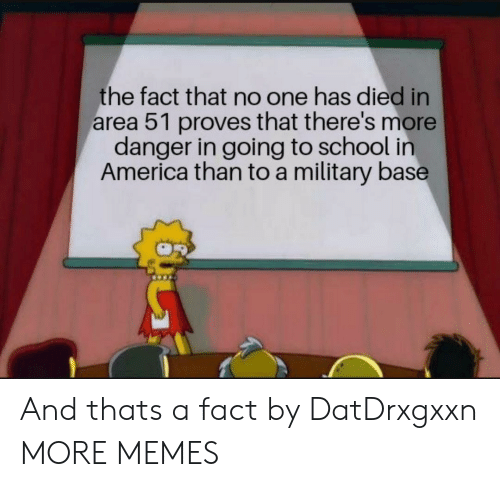 in america: the fact that no one has died in  area 51 proves that there's more  danger in going to school in  America than to a military base And thats a fact by DatDrxgxxn MORE MEMES