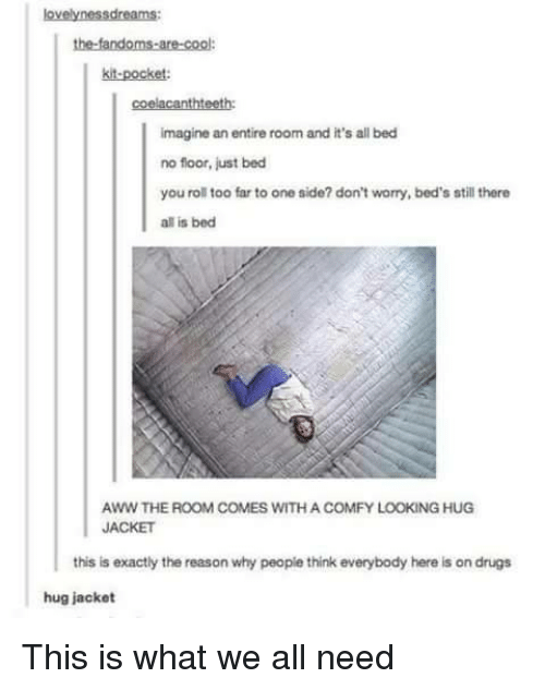Aww, Drugs, and Cool: the-fandoms-are-cool  kit-pocket  coelacanthteeth:  imagine an entire room and it's all bed  no floor, just bed  you roll too far to one side? don't worry, bed's still there  all is bed  AWW THE ROOM COMES WITH A COMFY LOOKING HUG  JACKET  this is exactly the reason why people think everybody here is on drugs  hug jacket This is what we all need