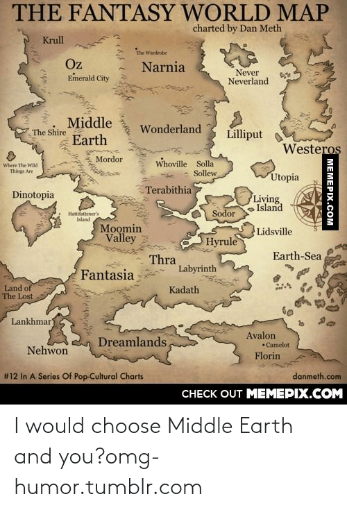 moomin: THE FANTASY WORLD MAP  charted by Dan Meth  Krull  The Wardrobe  Oz  Emerald City  Narnia  Never  Neverland  Middle  Wonderland  Lilliput  The Shire  Earth  Westeros  Mordor  Whoville Solla  Sollew  Where The Wild  Things Are  Utopia  Terabithia  Dinotopia  Living  Island  Sodor  Hattifattener's  Ialand  Moomin  Valley  Lidsville  Hyrule  Earth-Sea  Thra  Labyrinth  Fantasia  Land of  The Lost  Kadath  Lankhmar  Avalon  Dreamlands,  •Camelot  Nehwon  Florin  # 12 In A Series Of Pop-Cultural Charts  danmeth.com  CНЕCK OUT MЕМЕРIХ.COM  МЕМЕРIХ.СОм I would choose Middle Earth and you?omg-humor.tumblr.com