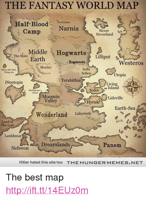 """Lost, Best, and Earth: THE FANTASY WORLD MAP  Half-Blood Narnia  The Wardrole  Camp  Never  Neverland  . Middle Hogwartsli  The Shire  Earth  Hogsmeade  Westeros  Solla  e Sollew  Things Are  Utopia  Terabithia  Dinotopia  Living  SodorIsland  Hattilattener's  Idand  Moomin  Valley.  Lidsville  Hyrule  Earth-Sea  Wonderland Labyrinth  Land of  The  Lost  Lankhmar  ไอ  Dreamlands  Panem  Nehwon  Hitler hated this site too  TH E H U N G E R M EM ES  ET <p>The best map <a href=""""http://ift.tt/14EUz0m"""">http://ift.tt/14EUz0m</a></p>"""