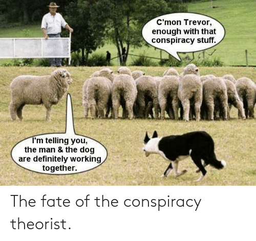 Conspiracy, Fate, and Conspiracy Theorist: The fate of the conspiracy theorist.