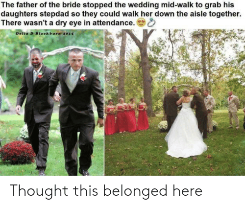 Father Of: The father of the bride stopped the wedding mid-walk to grab his  daughters stepdad so they could walk her down the aisle together.  There wasn't a dry eye in attendance.  Delia D Blaekbura 2015 Thought this belonged here