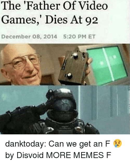 Father Of: The 'Father Of Video  Games,' Dies At 92  December 08, 2014  5:20 PM ET danktoday:  Can we get an F 😢 by Disvoid MORE MEMES  F