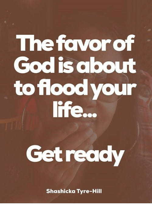 tyree: The favor of  God about  is to flood your  life  Get ready  Shashicka Tyre-Hill