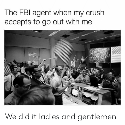 Crush, Fbi, and Did: The FBI agent when my crush  accepts to go out with me We did it ladies and gentlemen