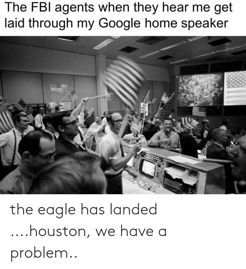 the eagle: The FBI agents when they hear me get  laid through my Google home speaker  P F14 the eagle has landed ....houston, we have a problem..