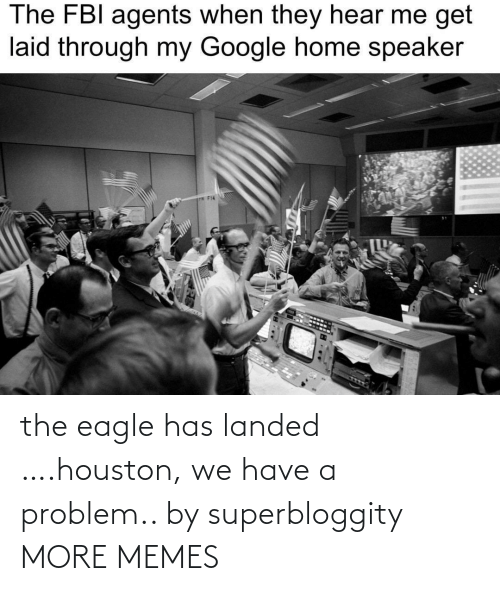 the eagle: The FBI agents when they hear me get  laid through my Google home speaker  P F14 the eagle has landed ….houston, we have a problem.. by superbloggity MORE MEMES