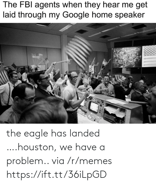 the eagle: The FBI agents when they hear me get  laid through my Google home speaker  P F14 the eagle has landed ….houston, we have a problem.. via /r/memes https://ift.tt/36iLpGD