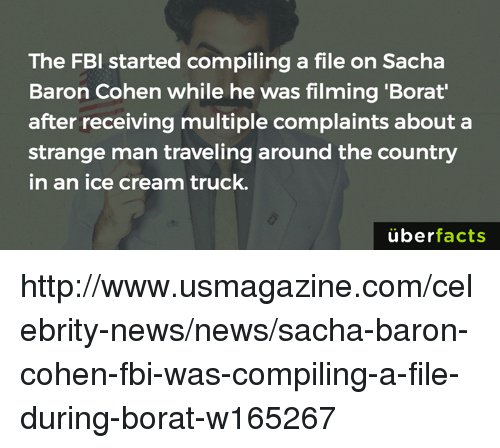 Borat: The FBI started compiling a file on Sacha  Baron Cohen while he was filming 'Borat'  after receiving multiple complaints about a  strange man traveling around the country  in an ice cream truck.  überfacts http://www.usmagazine.com/celebrity-news/news/sacha-baron-cohen-fbi-was-compiling-a-file-during-borat-w165267