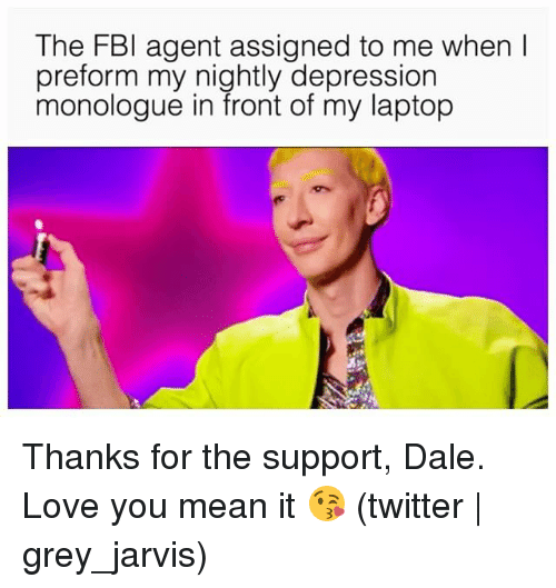 Love, Twitter, and Depression: The FBl agent assigned to me when I  preform my nightly depression  monologue in front of my laptop Thanks for the support, Dale. Love you mean it 😘 (twitter | grey_jarvis)
