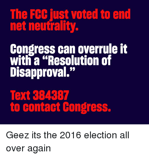 """2016 Election: The FCC just voted to end  net neutrality.  Congress can overrule it  with a """"Resolution of  Disapproval.""""  Text 384387  to contact Congress. Geez its the 2016 election all over again"""