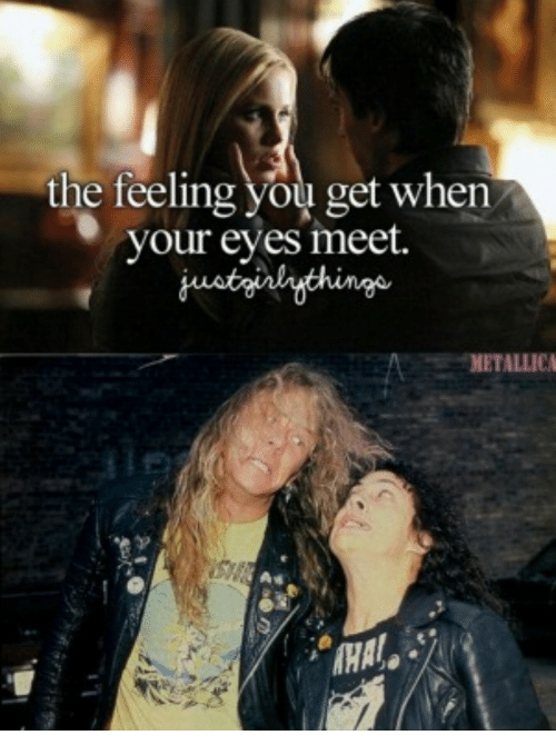 Metallica: the feeling you get when  vour eves meet.  thingo  METALLICA