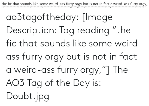 "Doubt: the fic that sounds like some weird-ass furry orgy but is not in fact a weird-ass furry orgy, ao3tagoftheday:  [Image Description: Tag reading ""the fic that sounds like some weird-ass furry orgy but is not in fact a weird-ass furry orgy,""]  The AO3 Tag of the Day is: Doubt.jpg"
