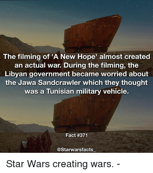 Memes, Star Wars, and Star: The filming of 'A New Hope' almost created  an actual war. During the filming, the  Libyan government became worried about  the Jawa Sandcrawler which they thought  was a Tunisian military vehicle.  Fact #371  @Starwarsfacts Star Wars creating wars. -