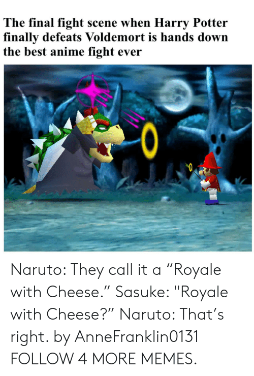 """The Best Anime: The final fight scene when Harry Potter  finally defeats Voldemort is hands down  the best anime fight ever  0  Q Naruto: They call it a """"Royale with Cheese."""" Sasuke: """"Royale with Cheese?"""" Naruto: That's right. by AnneFranklin0131 FOLLOW 4 MORE MEMES."""