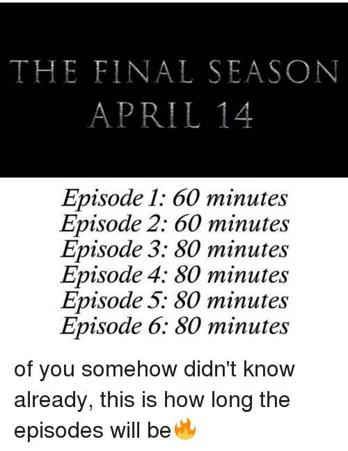 episode 3: THE FINAL SEASON  APRIL14  Episode 1: 60 minutes  Episode 2: 60 minutes  Episode 3: 80 minutes  Episode 4; 80 minutes  Episode 5: 80 minutes  Episode 6: 80 minutes of you somehow didn't know already, this is how long the episodes will be🔥