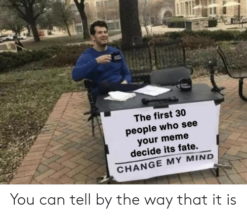 Fate: The first 30  people who see  your meme  decide its fate.  CHANGE MY MIND You can tell by the way that it is