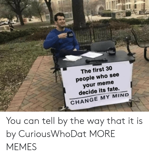 Fate: The first 30  people who see  your meme  decide its fate.  CHANGE MY MIND You can tell by the way that it is by CuriousWhoDat MORE MEMES
