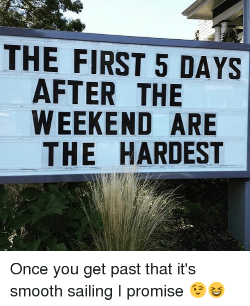 weekenders: THE FIRST 5 DAYS  AFTER THE  WEEKEND ARE  THE HARDEST Once you get past that it's smooth sailing I promise 😉😆