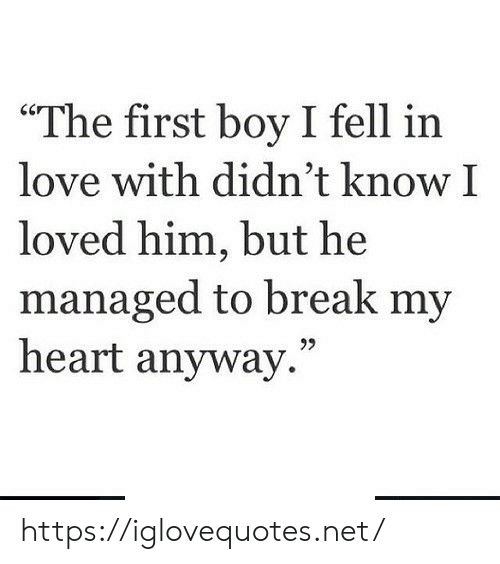 """Love, Break, and Heart: """"The first boy I fell in  love with didn't know I  loved him, but he  managed to break my  heart anyway."""" https://iglovequotes.net/"""