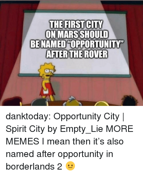 """Dank, Memes, and Tumblr: THE FIRST CITY  ON MARS SHOULD  BE NAMED OPPORTUNITY""""  AFTERTHE ROVER danktoday:  Opportunity City 