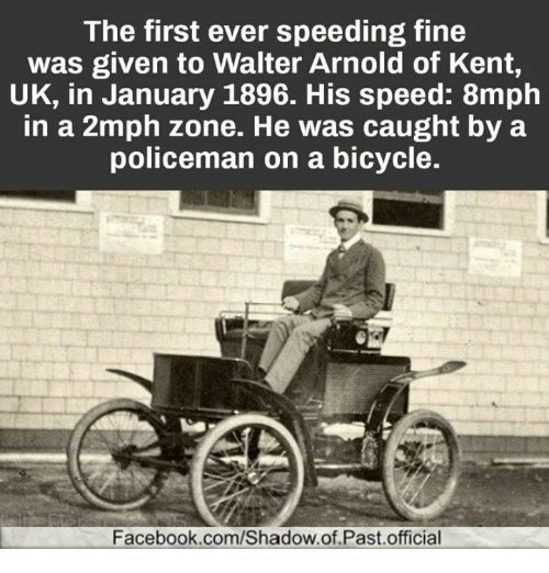 The First Ever Speeding Fine Was Given To Walter Arnold Of Kent Uk In January 1896 His Speed 8mph In A 2mph Zone He Was Caught By A Policeman On A Bicycle