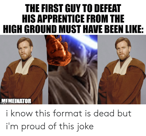Proud, Been, and Com: THE FIRST GUY TO DEFEAT  HIS APPRENTICE FROM THE  HIGH GROUND MUST HAVE BEEN LIKE:  MEMEINATOR  imgilip.com i know this format is dead but i'm proud of this joke