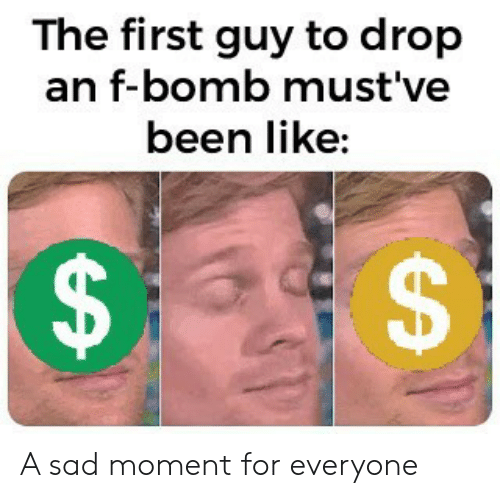 Mustve: The first guy to drop  an f-bomb must've  been like:  EA  A A sad moment for everyone