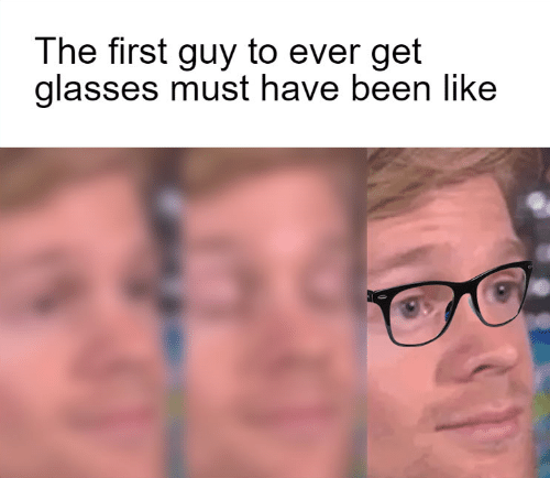 Glasses: The first guy to ever get  glasses must have been like