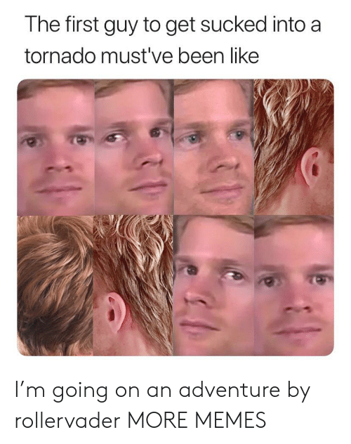 Mustve: The first guy to get sucked into a  tornado must've been like I'm going on an adventure by rollervader MORE MEMES