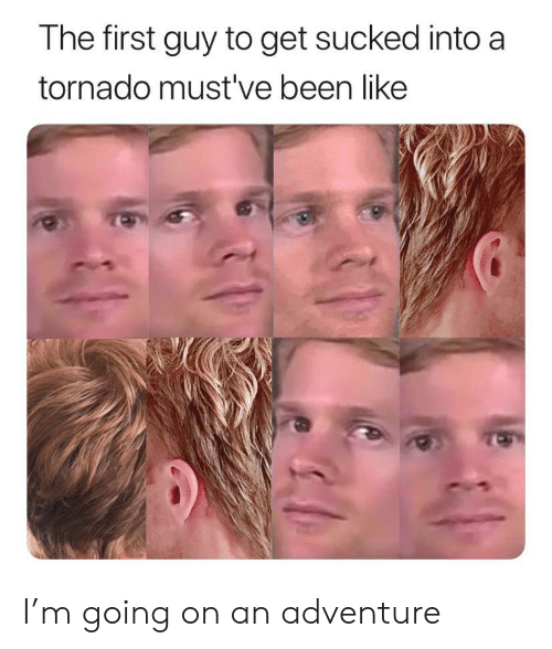 Mustve: The first guy to get sucked into a  tornado must've been like I'm going on an adventure
