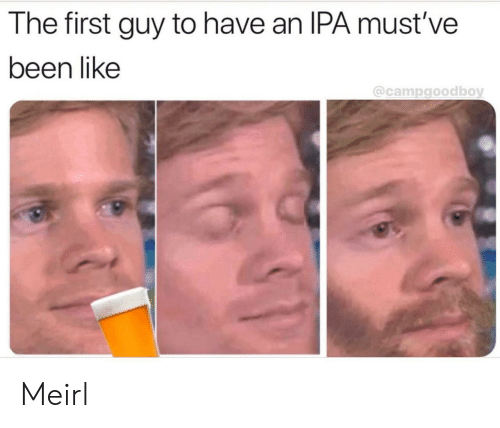 Mustve: The first guy to have an IPA must've  been like  @campgoodboy Meirl