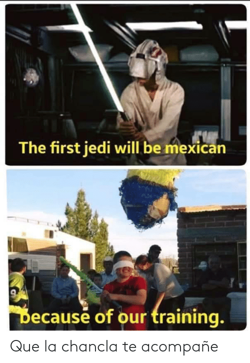 Jedi: The first jedi will be mexican  Because of our training. Que la chancla te acompañe