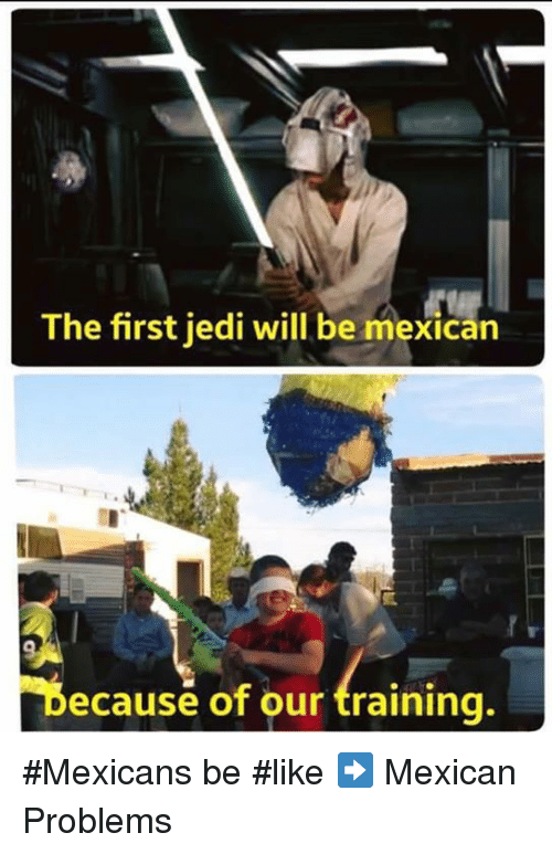 Jedi, Memes, and Train: The first jedi will be mexican  Because of our training. #Mexicans be #like ➡ Mexican Problems