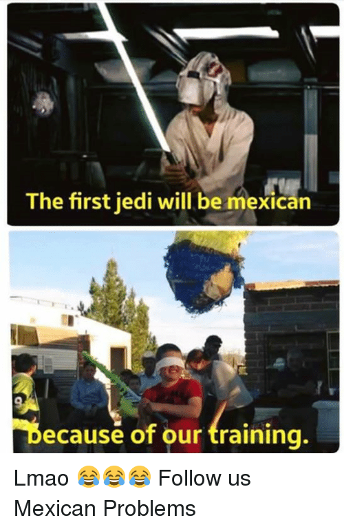Mexican Problems: The first jedi will be mexican  Decause of our training. Lmao 😂😂😂  Follow us Mexican Problems
