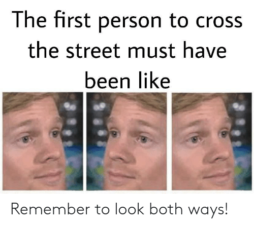 Cross, Been, and First: The first person to cross  the street must have  been like Remember to look both ways!