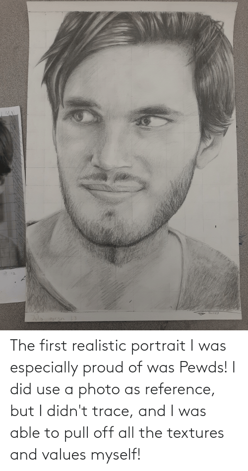 values: The first realistic portrait I was especially proud of was Pewds! I did use a photo as reference, but I didn't trace, and I was able to pull off all the textures and values myself!
