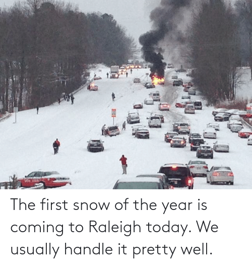 handle: The first snow of the year is coming to Raleigh today. We usually handle it pretty well.