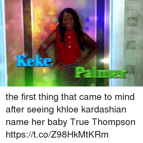 Khloe Kardashian: the first thing that came to mind after seeing khloe kardashian name her baby True Thompson https://t.co/Z98HkMtKRm