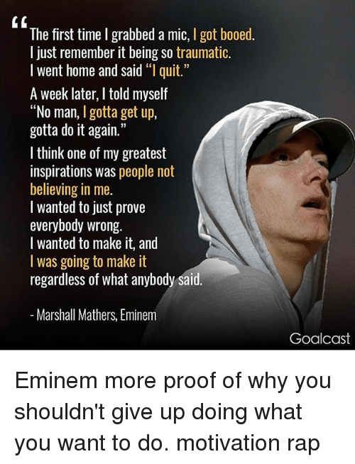 "rapped: The first time I grabbed a mic, I got booed.  l just remember it being so traumatic.  I went home and said ""l quit.  A week later, I told myself  ""No man, I gotta get up,  gotta do it again.""  I think one of my greatest  inspirations was people not  believing in me.  l wanted to just prove  everybody wrong.  I wanted to make it, and  I was going to make it  regardless of what anybody said  Marshall Mathers, Eminem  Goalcast Eminem more proof of why you shouldn't give up doing what you want to do. motivation rap"
